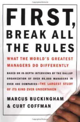 First, Break All the Rules What the World's Greatest Managers Do Differently by Marcus Buckingham and Curt Coffman